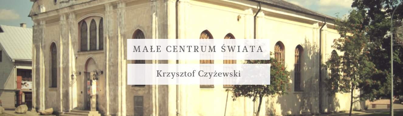 Małe centrum świata | Krzysztof Czyżewski (DIALOG 119/2017)