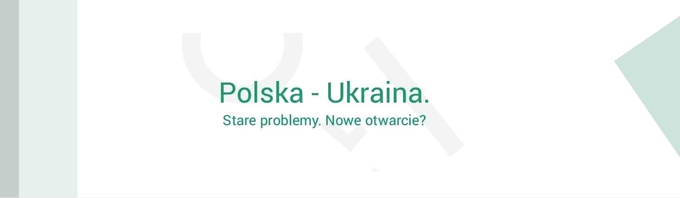 Debata Polska-Ukraina. Stare problemy. Nowe otwarcie?